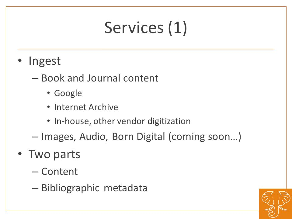 Services (1) Ingest – Book and Journal content Google Internet Archive In-house, other vendor digitization – Images, Audio, Born Digital (coming soon…) Two parts – Content – Bibliographic metadata