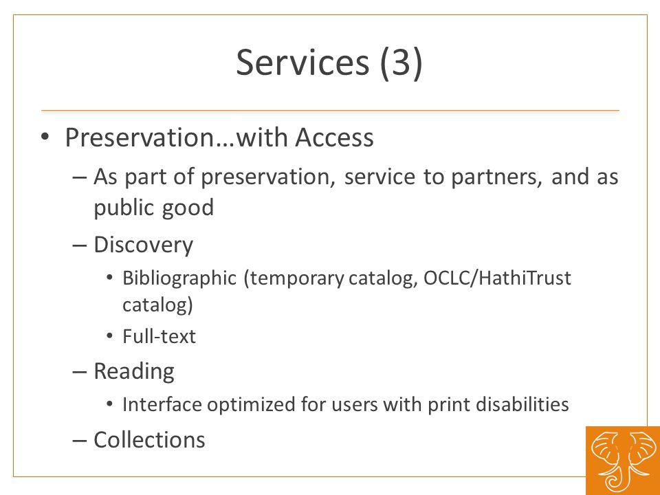 Services (3) Preservation…with Access – As part of preservation, service to partners, and as public good – Discovery Bibliographic (temporary catalog, OCLC/HathiTrust catalog) Full-text – Reading Interface optimized for users with print disabilities – Collections
