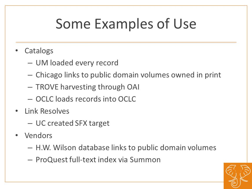 Some Examples of Use Catalogs – UM loaded every record – Chicago links to public domain volumes owned in print – TROVE harvesting through OAI – OCLC loads records into OCLC Link Resolves – UC created SFX target Vendors – H.W.