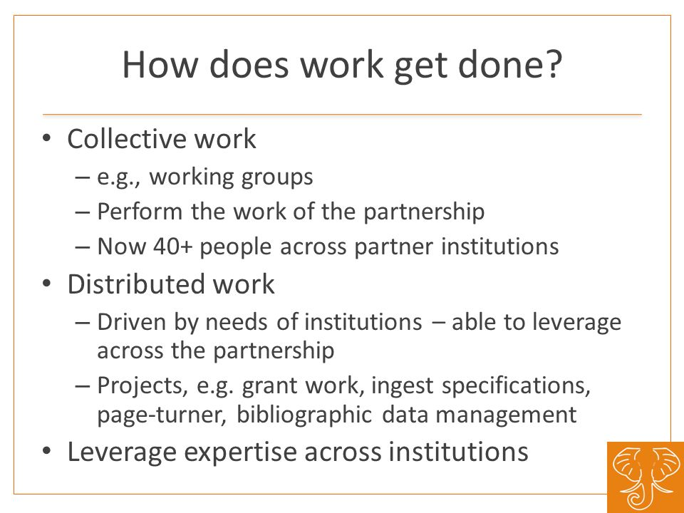How does work get done? Collective work – e.g., working groups – Perform the work of the partnership – Now 40+ people across partner institutions Dist