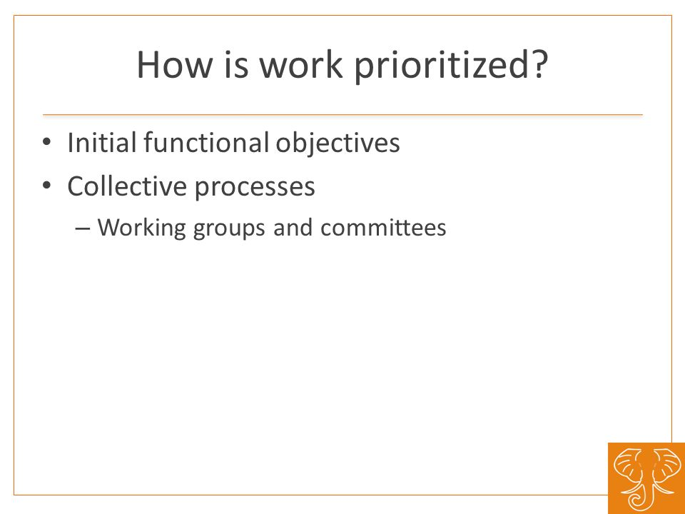 How is work prioritized? Initial functional objectives Collective processes – Working groups and committees