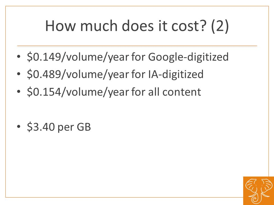 How much does it cost? (2) $0.149/volume/year for Google-digitized $0.489/volume/year for IA-digitized $0.154/volume/year for all content $3.40 per GB