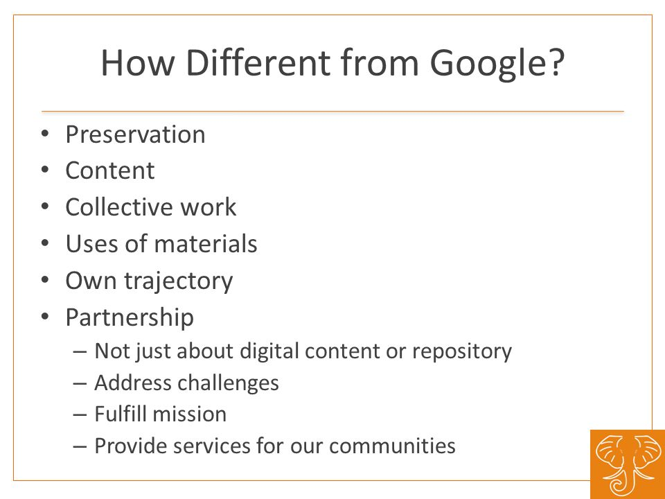 How Different from Google? Preservation Content Collective work Uses of materials Own trajectory Partnership – Not just about digital content or repos