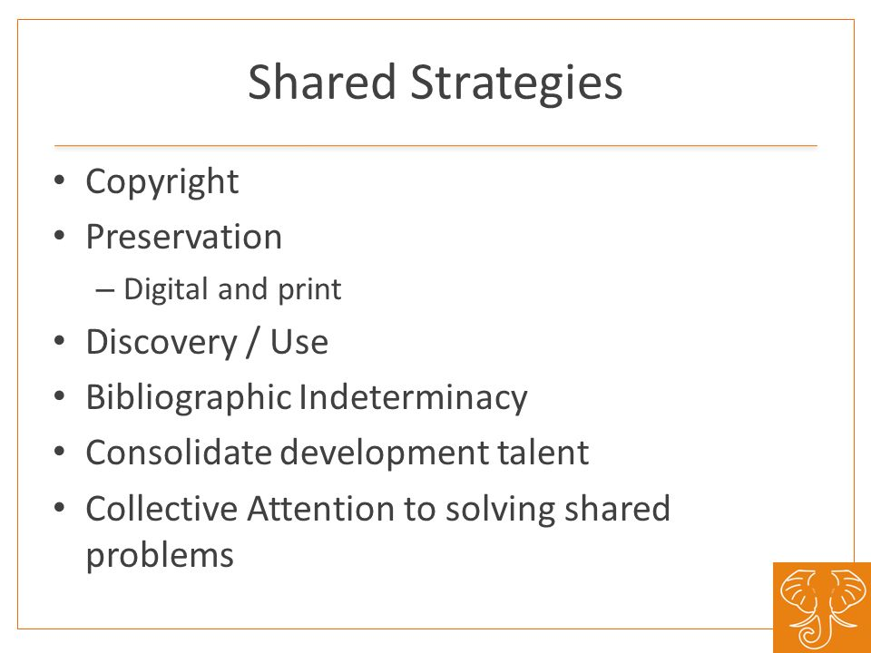 Shared Strategies Copyright Preservation – Digital and print Discovery / Use Bibliographic Indeterminacy Consolidate development talent Collective Att