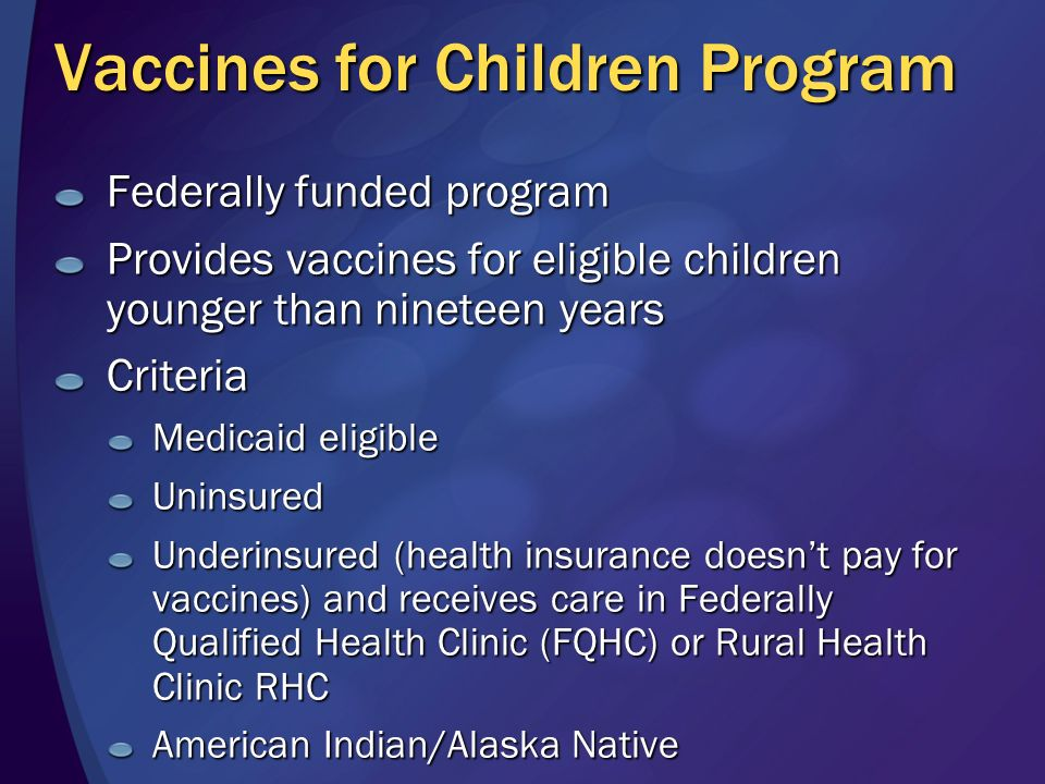 Vaccines for Children Program Federally funded program Provides vaccines for eligible children younger than nineteen years Criteria Medicaid eligible Uninsured Underinsured (health insurance doesnt pay for vaccines) and receives care in Federally Qualified Health Clinic (FQHC) or Rural Health Clinic RHC American Indian/Alaska Native