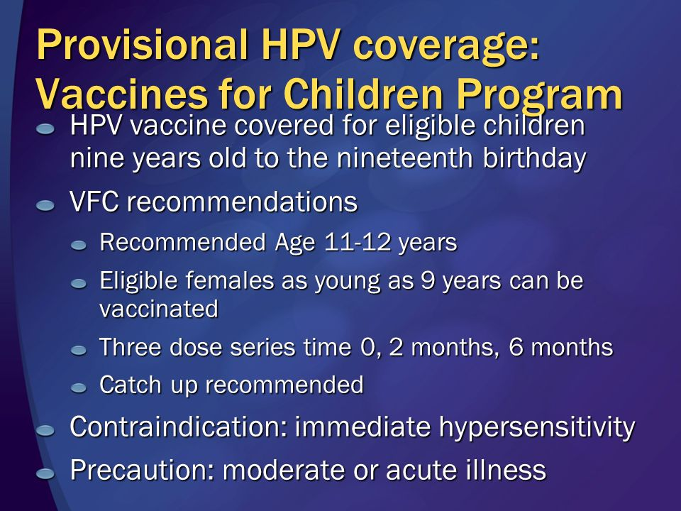 Provisional HPV coverage: Vaccines for Children Program HPV vaccine covered for eligible children nine years old to the nineteenth birthday VFC recommendations Recommended Age 11-12 years Eligible females as young as 9 years can be vaccinated Three dose series time 0, 2 months, 6 months Catch up recommended Contraindication: immediate hypersensitivity Precaution: moderate or acute illness