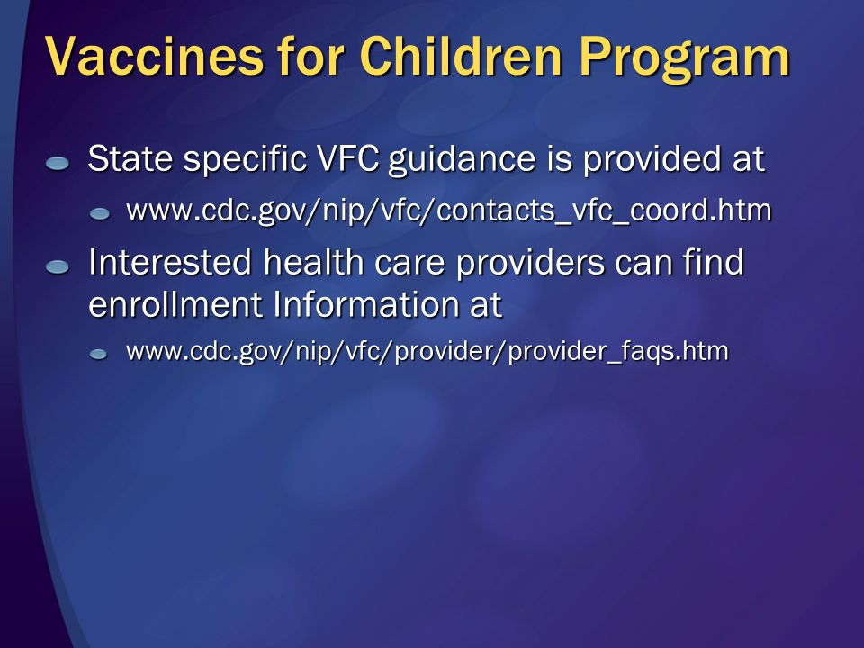 Vaccine Assistance Program Funded by Merck Program available to physicians in private practice who provide Merck vaccines to patients who meet the criteria for the program Will be available beginning sometime in 3 rd quarter of 2006 For details see: www.merck.com/newsroom/press_releases/ product/2006_0629.html