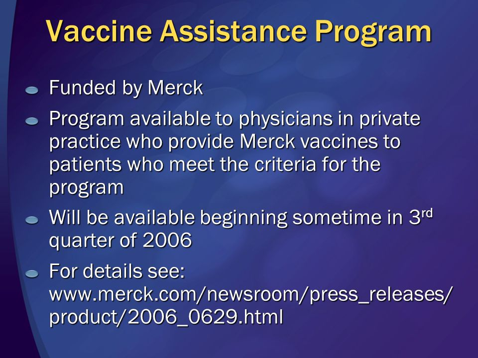 Vaccine Assistance Program Funded by Merck Program available to physicians in private practice who provide Merck vaccines to patients who meet the criteria for the program Will be available beginning sometime in 3 rd quarter of 2006 For details see:   product/2006_0629.html