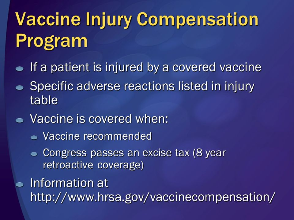 Vaccine Injury Compensation Program If a patient is injured by a covered vaccine Specific adverse reactions listed in injury table Vaccine is covered when: Vaccine recommended Congress passes an excise tax (8 year retroactive coverage) Information at