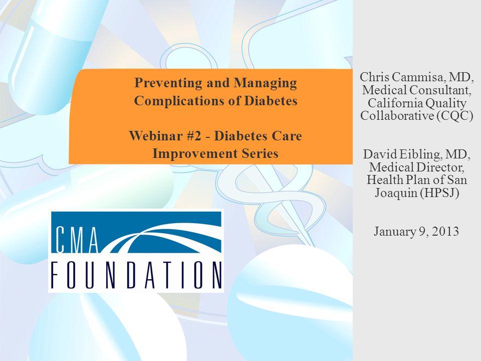 Preventing and Managing Complications of Diabetes Webinar #2 - Diabetes Care Improvement Series Chris Cammisa, MD, Medical Consultant, California Quality Collaborative (CQC) David Eibling, MD, Medical Director, Health Plan of San Joaquin (HPSJ) January 9, 2013