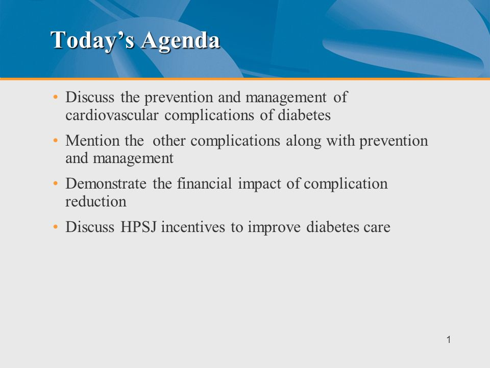 Todays Agenda Discuss the prevention and management of cardiovascular complications of diabetes Mention the other complications along with prevention and management Demonstrate the financial impact of complication reduction Discuss HPSJ incentives to improve diabetes care 1
