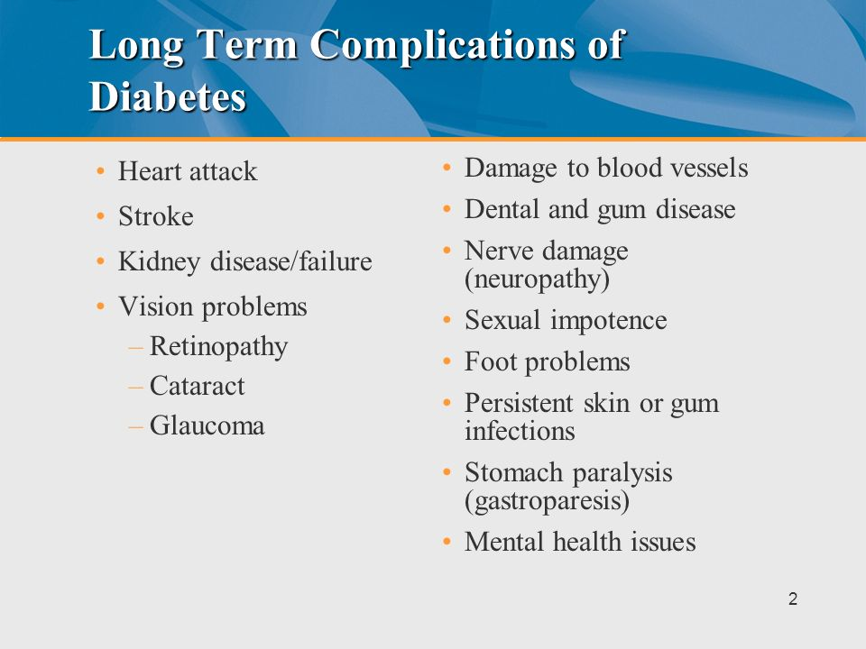 Long Term Complications of Diabetes Heart attack Stroke Kidney disease/failure Vision problems –Retinopathy –Cataract –Glaucoma Damage to blood vessels Dental and gum disease Nerve damage (neuropathy) Sexual impotence Foot problems Persistent skin or gum infections Stomach paralysis (gastroparesis) Mental health issues 2