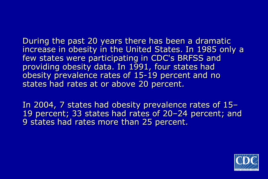 During the past 20 years there has been a dramatic increase in obesity in the United States. In 1985 only a few states were participating in CDC's BRF