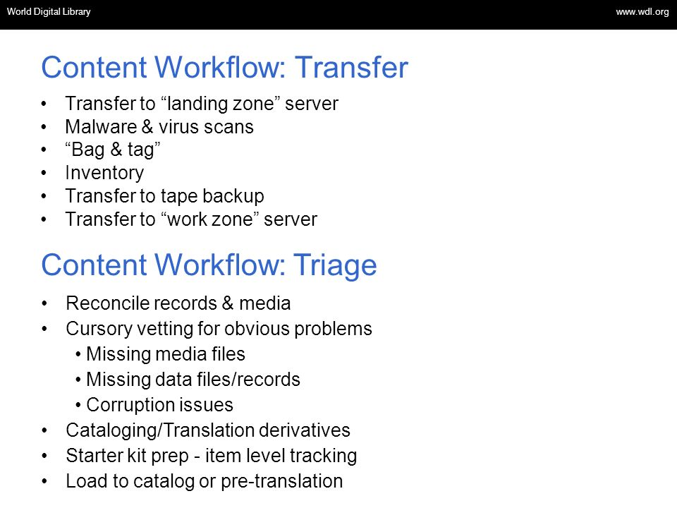 OSI | WEB SERVICES Content Workflow: Transfer Transfer to landing zone server Malware & virus scans Bag & tag Inventory Transfer to tape backup Transfer to work zone server Reconcile records & media Cursory vetting for obvious problems Missing media files Missing data files/records Corruption issues Cataloging/Translation derivatives Starter kit prep - item level tracking Load to catalog or pre-translation Content Workflow: Triage World Digital Library www.wdl.org