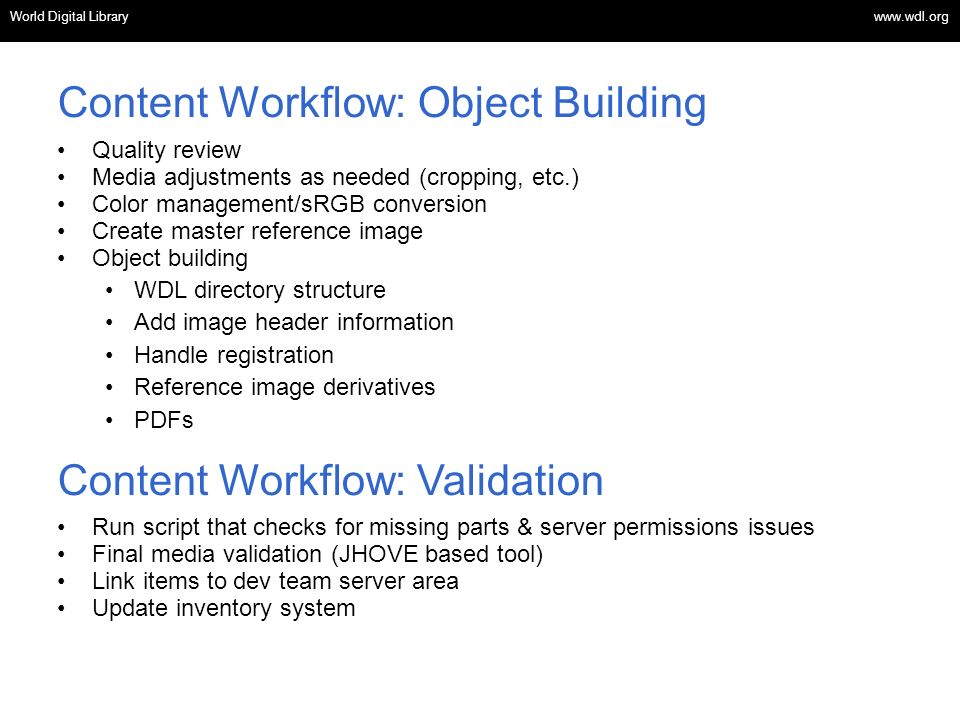OSI | WEB SERVICES Content Workflow: Object Building Quality review Media adjustments as needed (cropping, etc.) Color management/sRGB conversion Create master reference image Object building WDL directory structure Add image header information Handle registration Reference image derivatives PDFs Content Workflow: Validation Run script that checks for missing parts & server permissions issues Final media validation (JHOVE based tool) Link items to dev team server area Update inventory system World Digital Library www.wdl.org