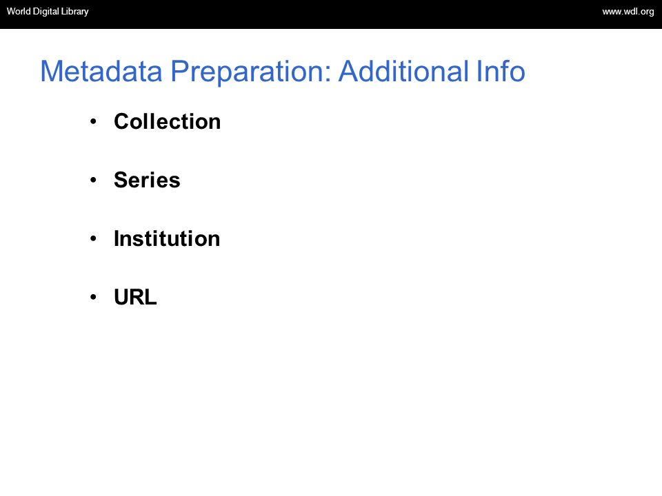 OSI | WEB SERVICES Metadata Preparation: Additional Info Collection Series Institution URL World Digital Library www.wdl.org