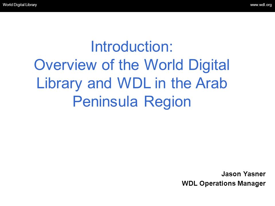 OSI | WEB SERVICES Introduction: Overview of the World Digital Library and WDL in the Arab Peninsula Region World Digital Library www.wdl.org Jason Yasner WDL Operations Manager