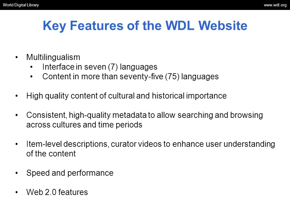 Key Features of the WDL Website World Digital Library www.wdl.org Multilingualism Interface in seven (7) languages Content in more than seventy-five (75) languages High quality content of cultural and historical importance Consistent, high-quality metadata to allow searching and browsing across cultures and time periods Item-level descriptions, curator videos to enhance user understanding of the content Speed and performance Web 2.0 features