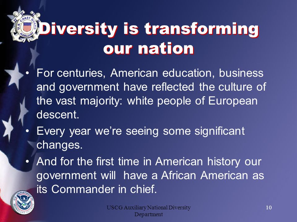 USCG Auxiliary National Diversity Department 10 Diversity is transforming our nation For centuries, American education, business and government have r