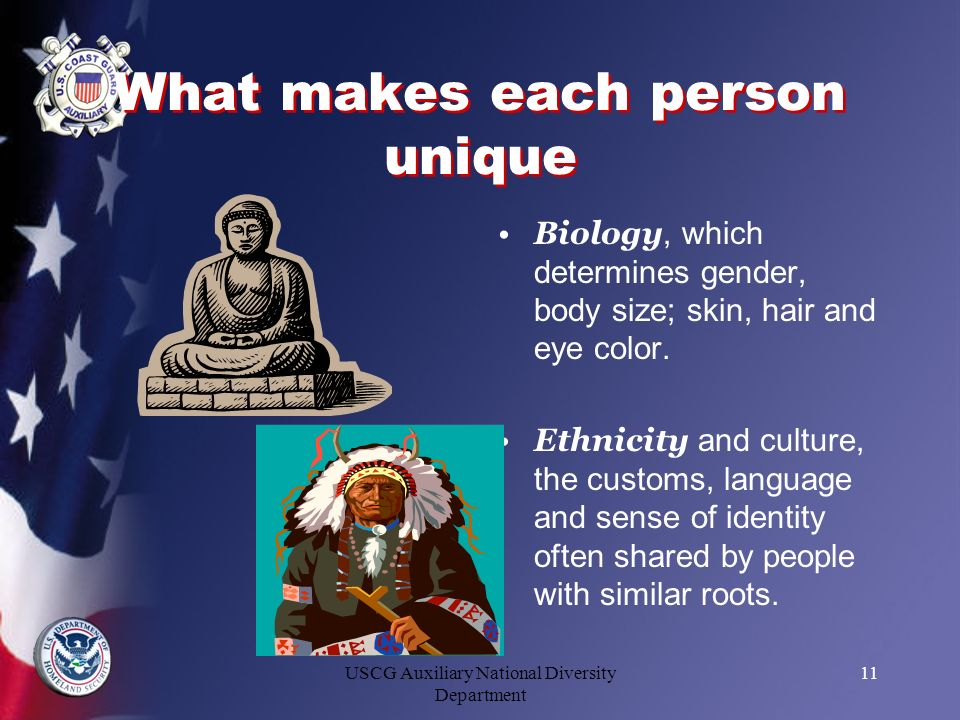 USCG Auxiliary National Diversity Department 11 What makes each person unique Biology, which determines gender, body size; skin, hair and eye color. E