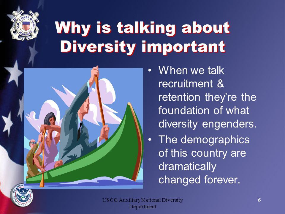 USCG Auxiliary National Diversity Department 6 Why is talking about Diversity important When we talk recruitment & retention theyre the foundation of