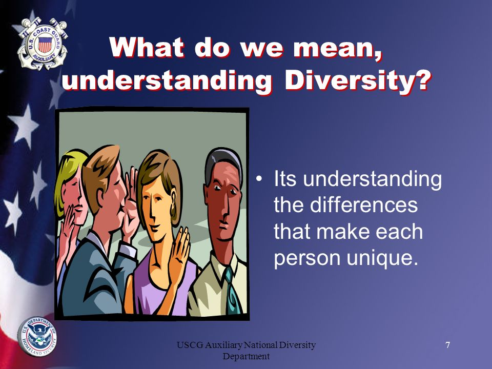 USCG Auxiliary National Diversity Department 7 What do we mean, understanding Diversity? Its understanding the differences that make each person uniqu