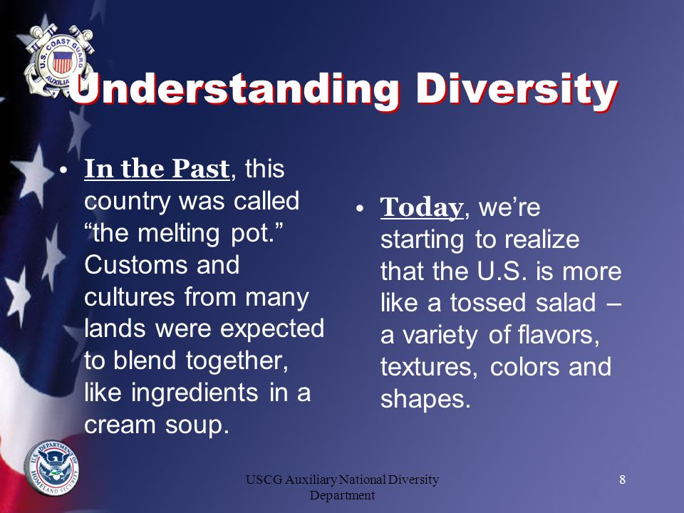 USCG Auxiliary National Diversity Department 8 Understanding Diversity In the Past, this country was called the melting pot. Customs and cultures from