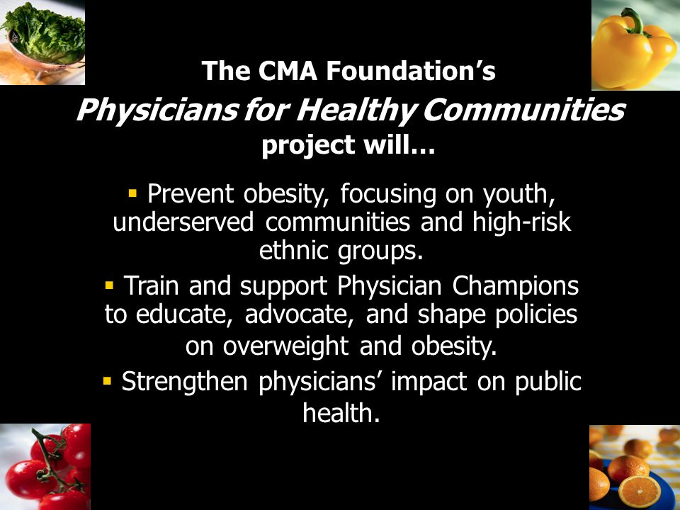 The CMA Foundations Physicians for Healthy Communities project will… Prevent obesity, focusing on youth, underserved communities and high-risk ethnic