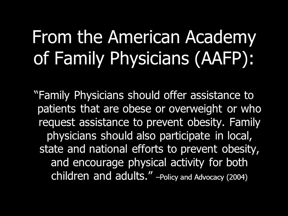 From the American Academy of Family Physicians (AAFP): Family Physicians should offer assistance to patients that are obese or overweight or who reque