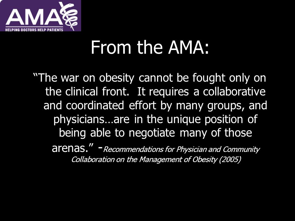 From the AMA: The war on obesity cannot be fought only on the clinical front. It requires a collaborative and coordinated effort by many groups, and p