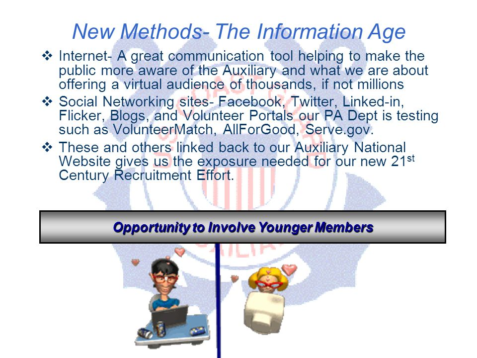 DEPARTMENT OF PERSONNEL New Methods- The Information Age Internet- A great communication tool helping to make the public more aware of the Auxiliary and what we are about offering a virtual audience of thousands, if not millions Social Networking sites- Facebook, Twitter, Linked-in, Flicker, Blogs, and Volunteer Portals our PA Dept is testing such as VolunteerMatch, AllForGood, Serve.gov.