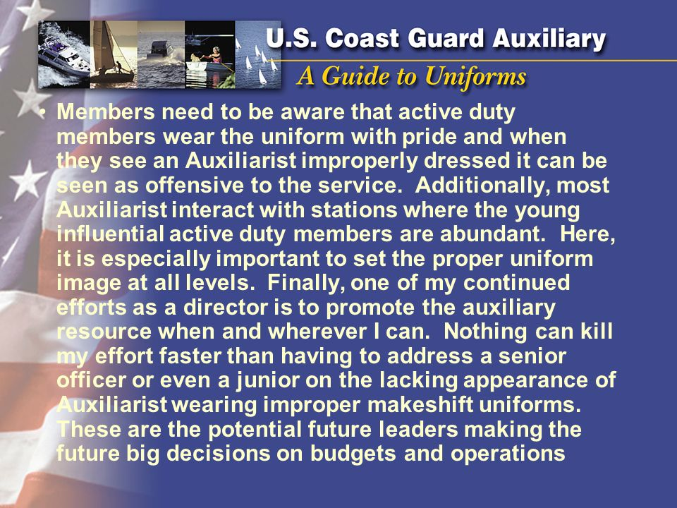 Members need to be aware that active duty members wear the uniform with pride and when they see an Auxiliarist improperly dressed it can be seen as of