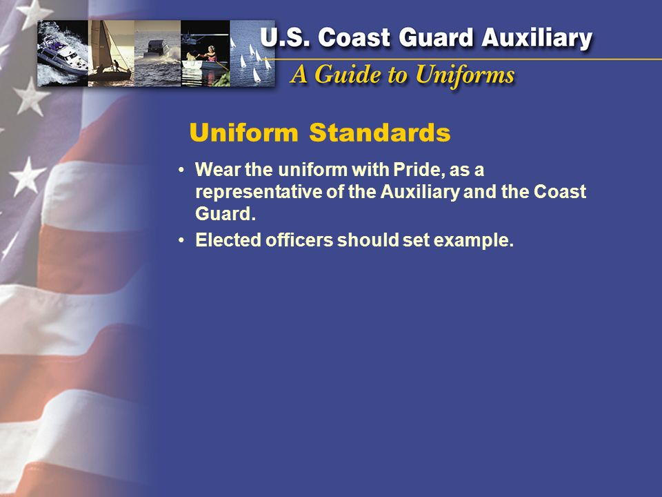 Uniform Standards Wear the uniform with Pride, as a representative of the Auxiliary and the Coast Guard. Elected officers should set example.