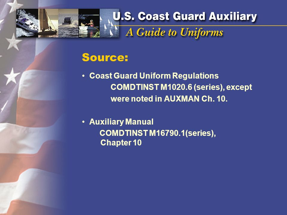 Source: Coast Guard Uniform Regulations COMDTINST M1020.6 (series), except were noted in AUXMAN Ch. 10. Auxiliary Manual COMDTINST M16790.1(series), C