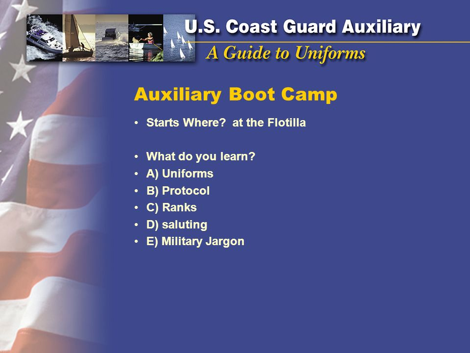 Auxiliary Boot Camp Starts Where? at the Flotilla What do you learn? A) Uniforms B) Protocol C) Ranks D) saluting E) Military Jargon