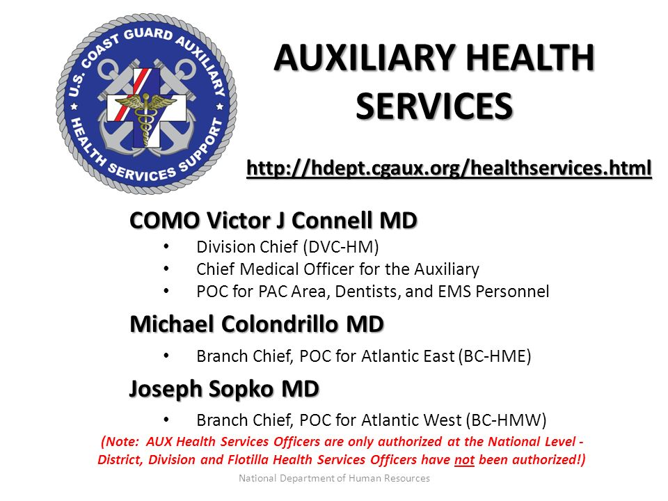 AUXILIARY HEALTH SERVICES COMO Victor J Connell MD Division Chief (DVC-HM) Chief Medical Officer for the Auxiliary POC for PAC Area, Dentists, and EMS Personnel Michael Colondrillo MD Branch Chief, POC for Atlantic East (BC-HME) Joseph Sopko MD Branch Chief, POC for Atlantic West (BC-HMW) http://hdept.cgaux.org/healthservices.html (Note: AUX Health Services Officers are only authorized at the National Level - District, Division and Flotilla Health Services Officers have not been authorized!) National Department of Human Resources