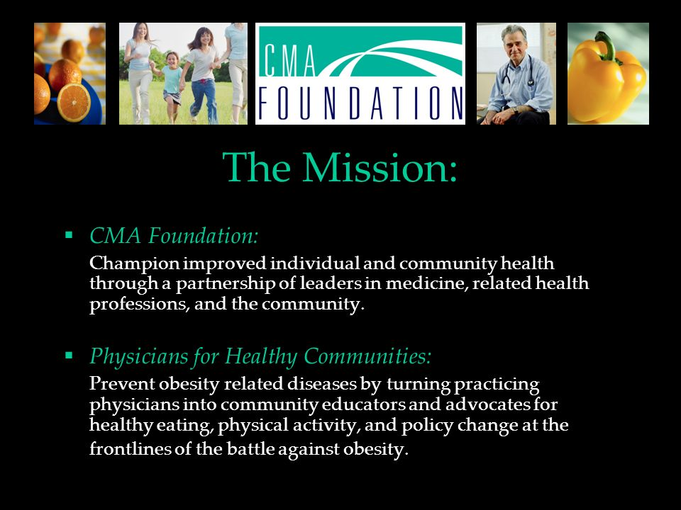 The Mission: CMA Foundation: Champion improved individual and community health through a partnership of leaders in medicine, related health professions, and the community.