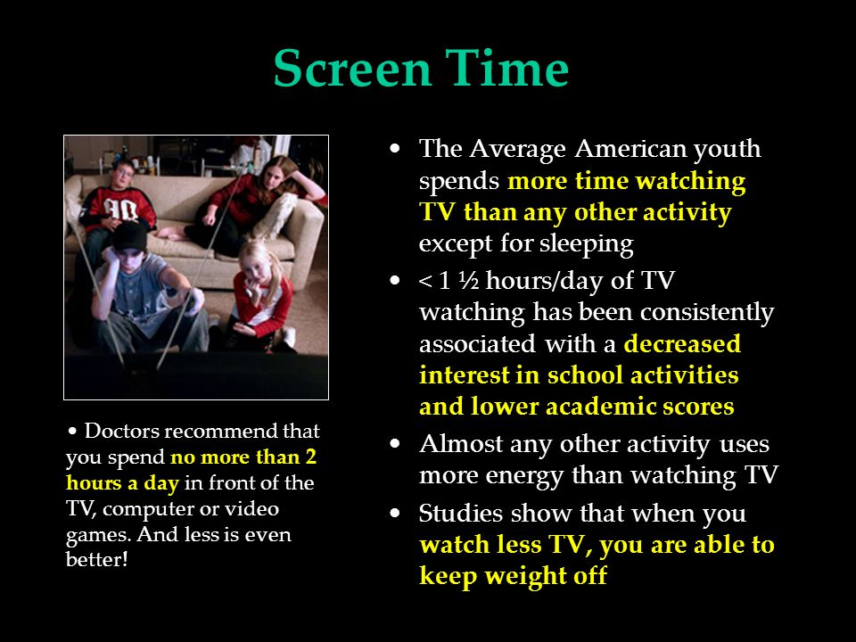 Screen Time The Average American youth spends more time watching TV than any other activity except for sleeping < 1 ½ hours/day of TV watching has been consistently associated with a decreased interest in school activities and lower academic scores Almost any other activity uses more energy than watching TV Studies show that when you watch less TV, you are able to keep weight off Doctors recommend that you spend no more than 2 hours a day in front of the TV, computer or video games.