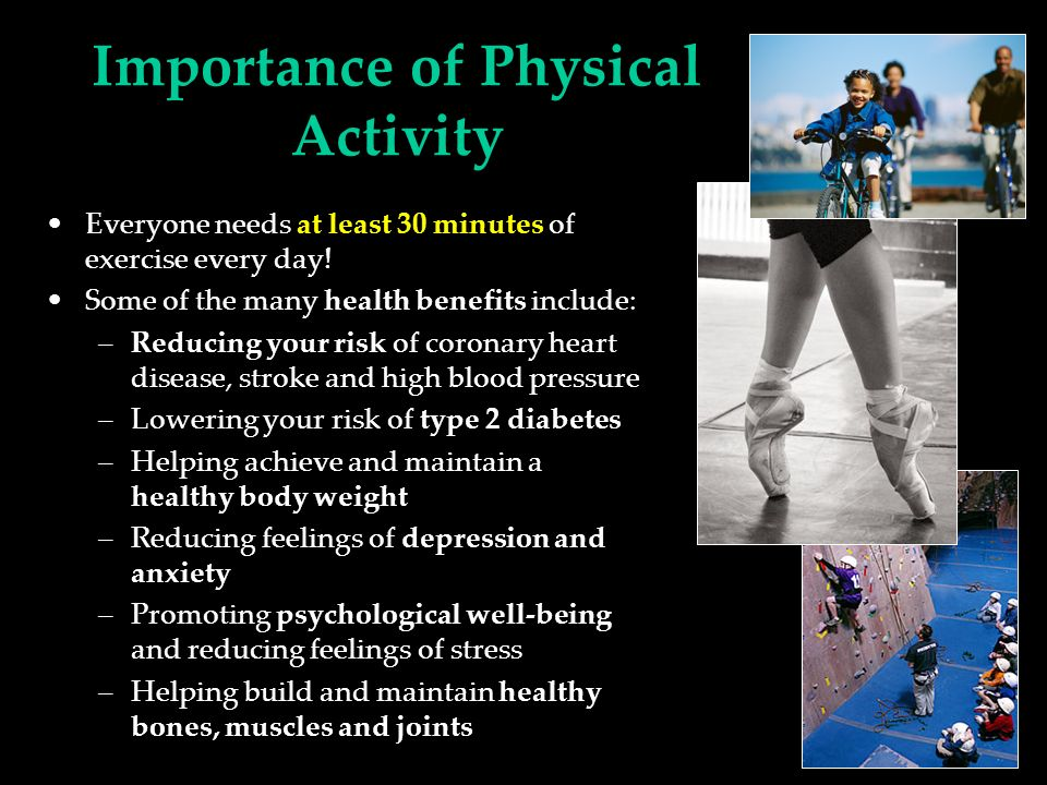 Importance of Physical Activity Everyone needs at least 30 minutes of exercise every day.