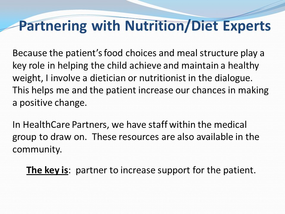 Because the patients food choices and meal structure play a key role in helping the child achieve and maintain a healthy weight, I involve a dietician or nutritionist in the dialogue.
