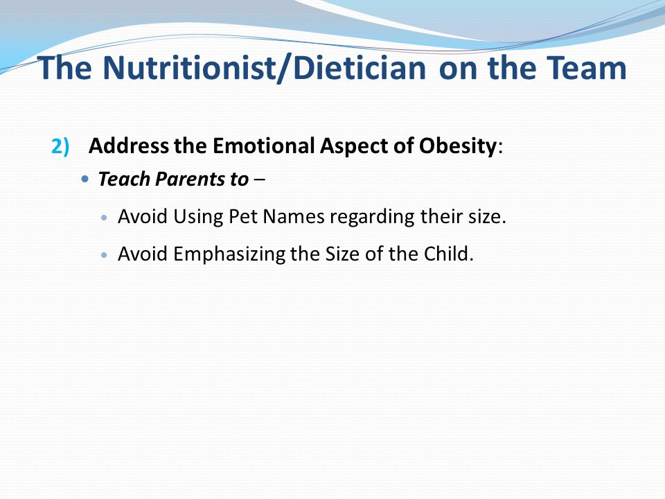 The Nutritionist/Dietician on the Team 2) Address the Emotional Aspect of Obesity: Teach Parents to – Avoid Using Pet Names regarding their size. Avoi