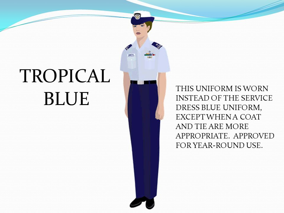 TROPICAL BLUE THIS UNIFORM IS WORN INSTEAD OF THE SERVICE DRESS BLUE UNIFORM, EXCEPT WHEN A COAT AND TIE ARE MORE APPROPRIATE. APPROVED FOR YEAR-ROUND