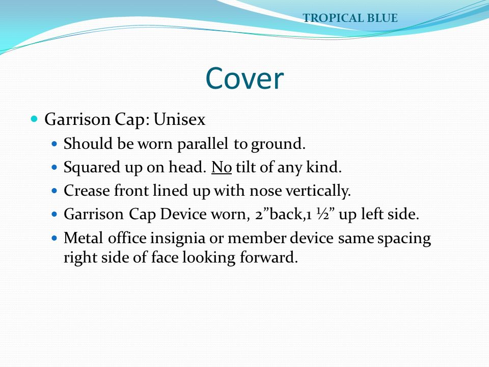 Cover Garrison Cap: Unisex Should be worn parallel to ground. Squared up on head. No tilt of any kind. Crease front lined up with nose vertically. Gar
