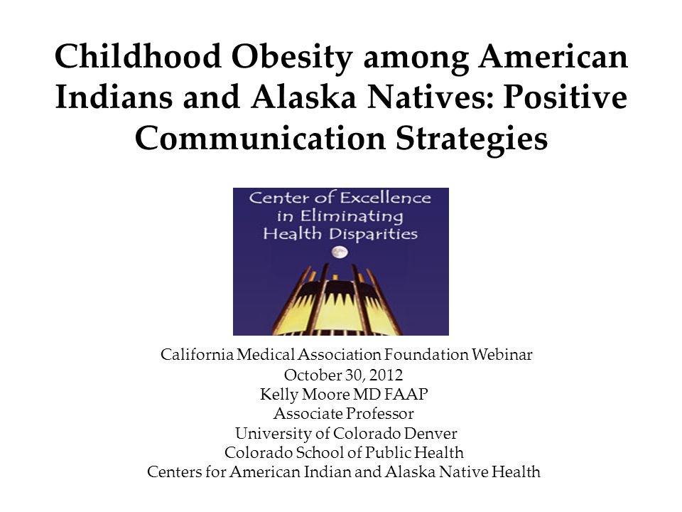 Childhood Obesity among American Indians and Alaska Natives: Positive Communication Strategies California Medical Association Foundation Webinar October 30, 2012 Kelly Moore MD FAAP Associate Professor University of Colorado Denver Colorado School of Public Health Centers for American Indian and Alaska Native Health