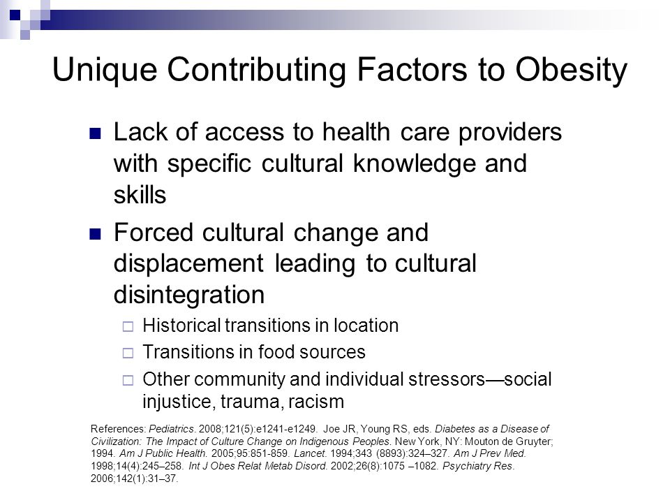 Unique Contributing Factors to Obesity Lack of access to health care providers with specific cultural knowledge and skills Forced cultural change and displacement leading to cultural disintegration Historical transitions in location Transitions in food sources Other community and individual stressorssocial injustice, trauma, racism References: Pediatrics.