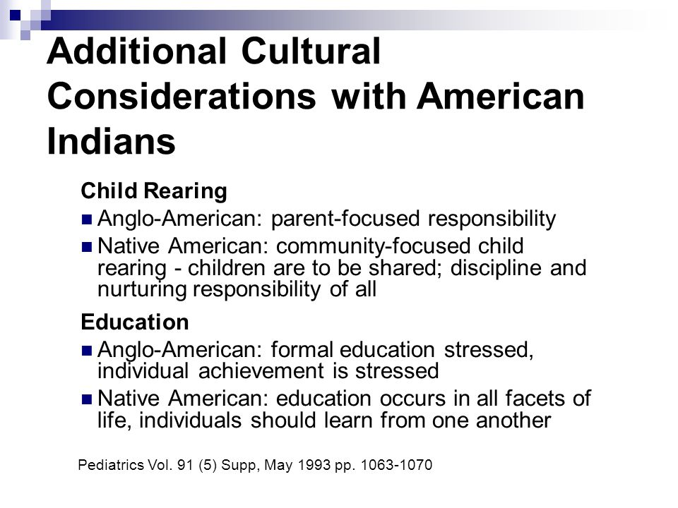 Additional Cultural Considerations with American Indians Child Rearing Anglo-American: parent-focused responsibility Native American: community-focused child rearing - children are to be shared; discipline and nurturing responsibility of all Education Anglo-American: formal education stressed, individual achievement is stressed Native American: education occurs in all facets of life, individuals should learn from one another Pediatrics Vol.