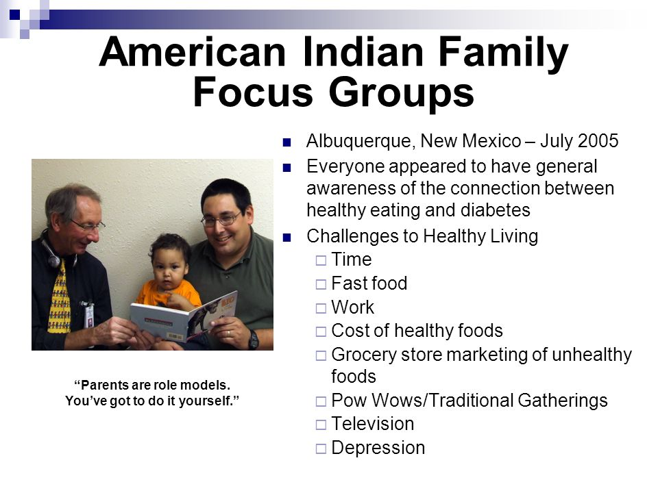 Albuquerque, New Mexico – July 2005 Everyone appeared to have general awareness of the connection between healthy eating and diabetes Challenges to Healthy Living Time Fast food Work Cost of healthy foods Grocery store marketing of unhealthy foods Pow Wows/Traditional Gatherings Television Depression American Indian Family Focus Groups Parents are role models.
