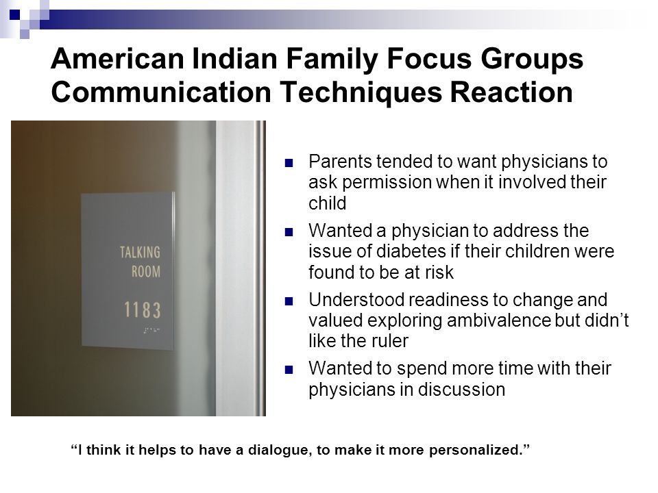 American Indian Family Focus Groups Communication Techniques Reaction Parents tended to want physicians to ask permission when it involved their child Wanted a physician to address the issue of diabetes if their children were found to be at risk Understood readiness to change and valued exploring ambivalence but didnt like the ruler Wanted to spend more time with their physicians in discussion I think it helps to have a dialogue, to make it more personalized.