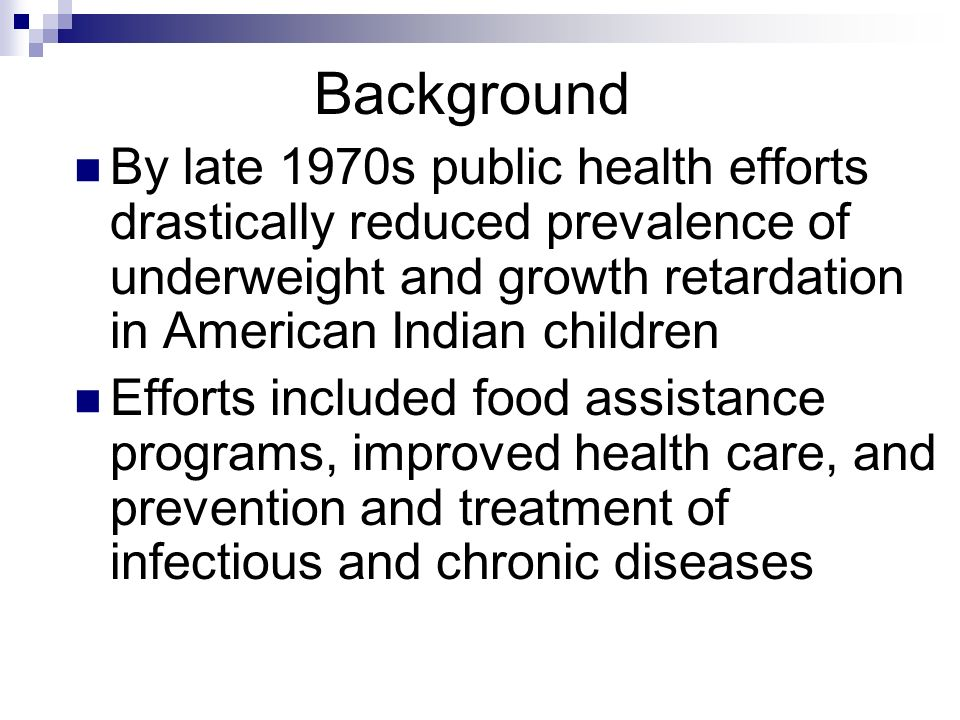 Background By late 1970s public health efforts drastically reduced prevalence of underweight and growth retardation in American Indian children Efforts included food assistance programs, improved health care, and prevention and treatment of infectious and chronic diseases