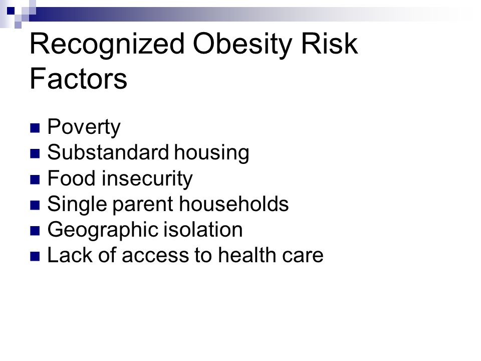 Recognized Obesity Risk Factors Poverty Substandard housing Food insecurity Single parent households Geographic isolation Lack of access to health care